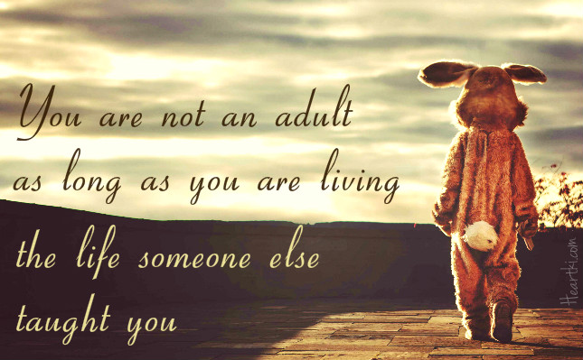 You are not an adult as long as you are living the life someone else taught you