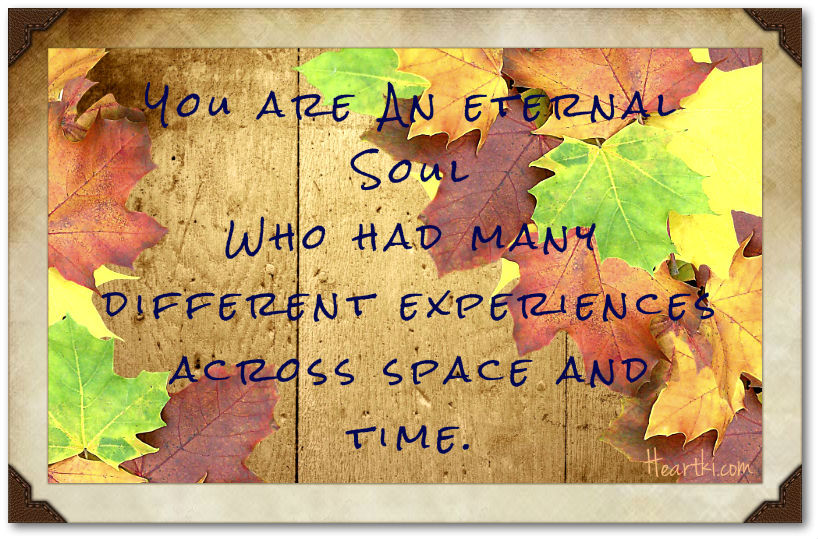 you are an eternal soul with many different experiences across space and time