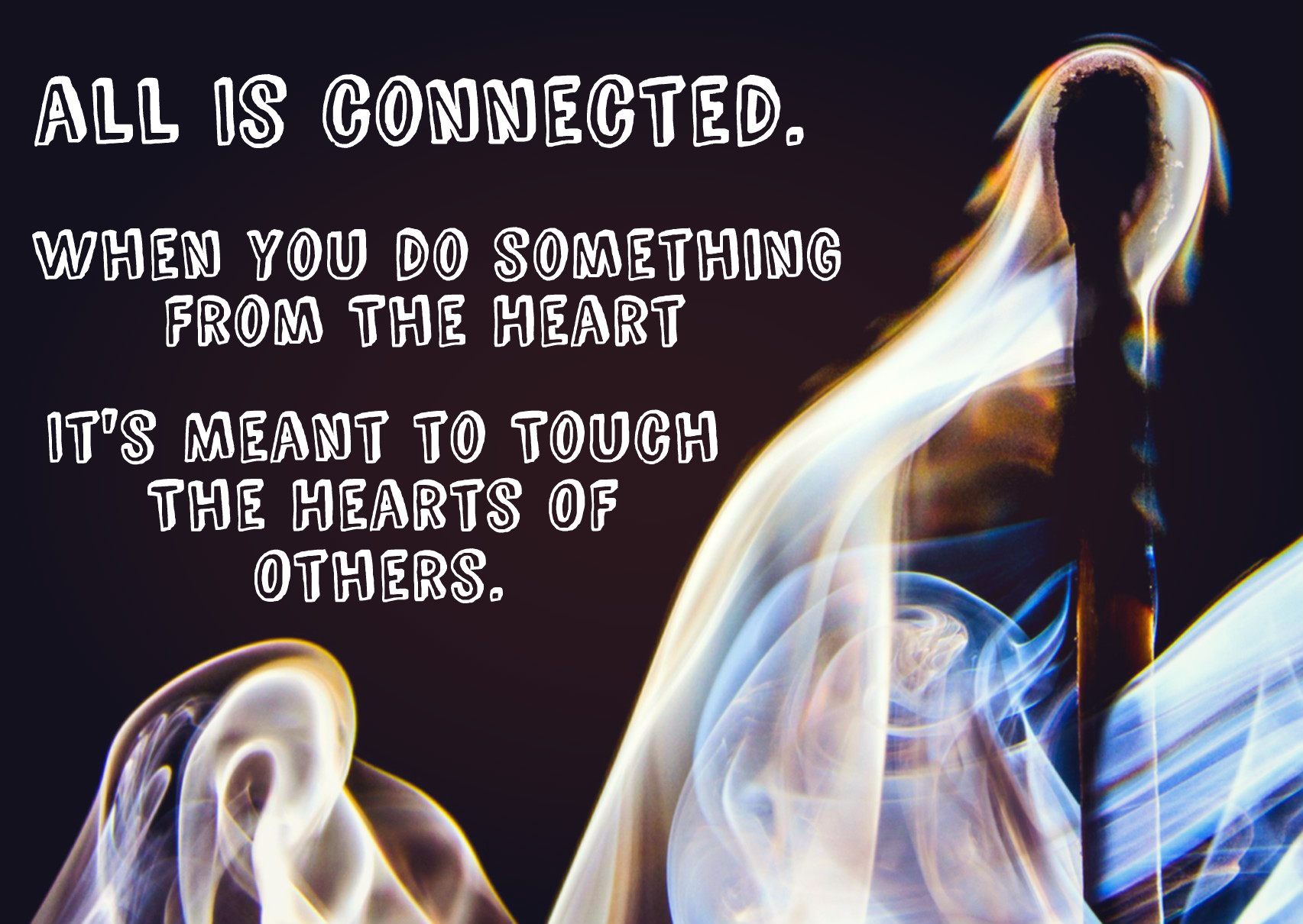 when you do something from the heart, it will touch the hearts of others