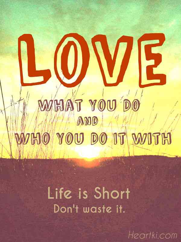 love what you do and who you do it with, life is short, don't waste it