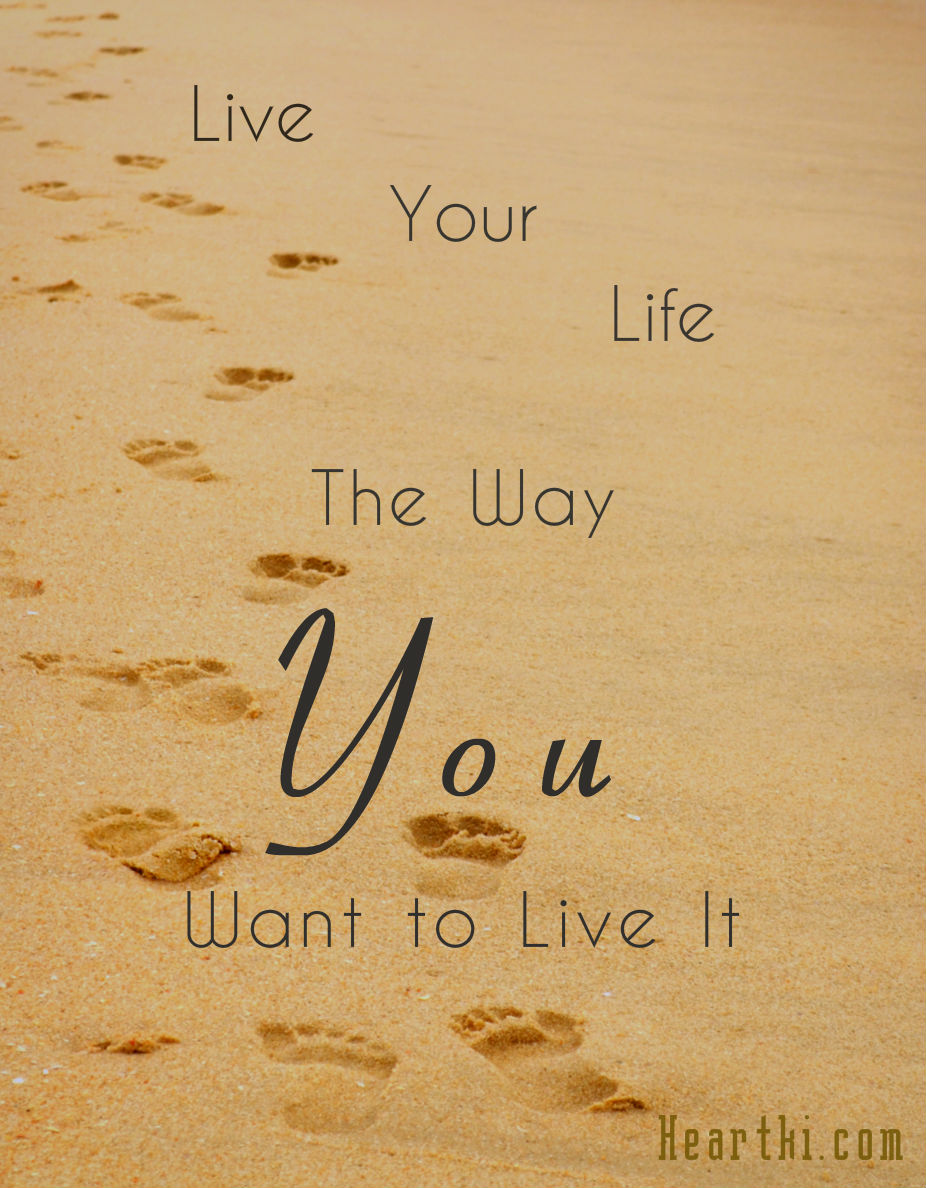 live your life the way you want to live it.