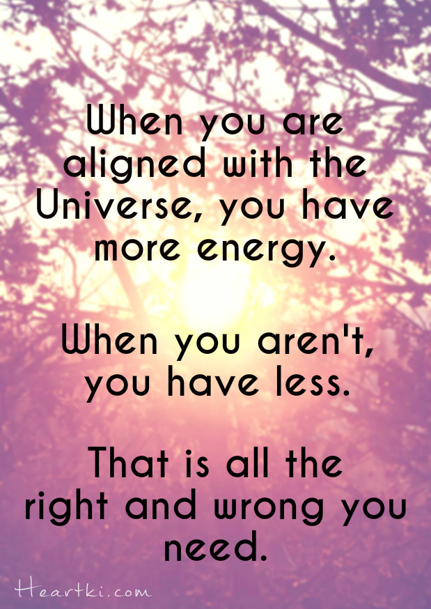 when you are aligned with the Universe you have more energy, when you aren't you have less. That is all the right and wrong you need.