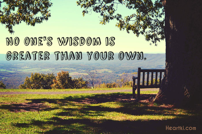 no ones wisdom is greater than your own